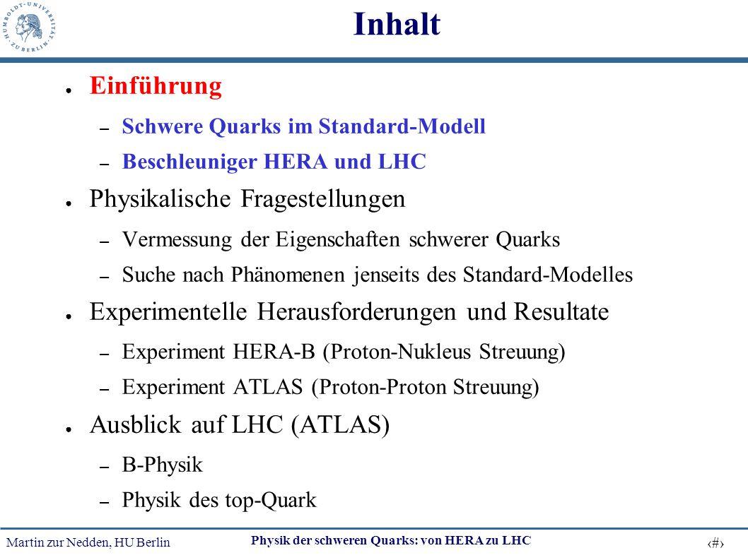 Martin zur Nedden, HU Berlin 3 Physik der schweren Quarks: von HERA zu LHC Inhalt ● Einführung – Schwere Quarks im Standard-Modell – Beschleuniger HER
