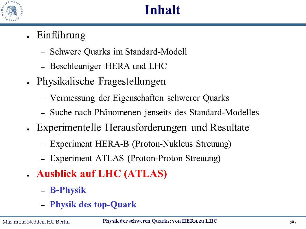 Martin zur Nedden, HU Berlin 30 Physik der schweren Quarks: von HERA zu LHC Inhalt ● Einführung – Schwere Quarks im Standard-Modell – Beschleuniger HE