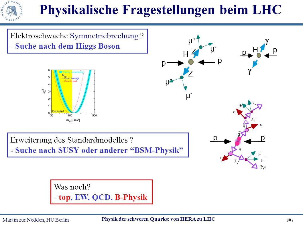 Martin zur Nedden, HU Berlin 31 Physik der schweren Quarks: von HERA zu LHC Physikalische Fragestellungen beim LHC p p H µ + µ - µ + µ - Z Z pp e - e