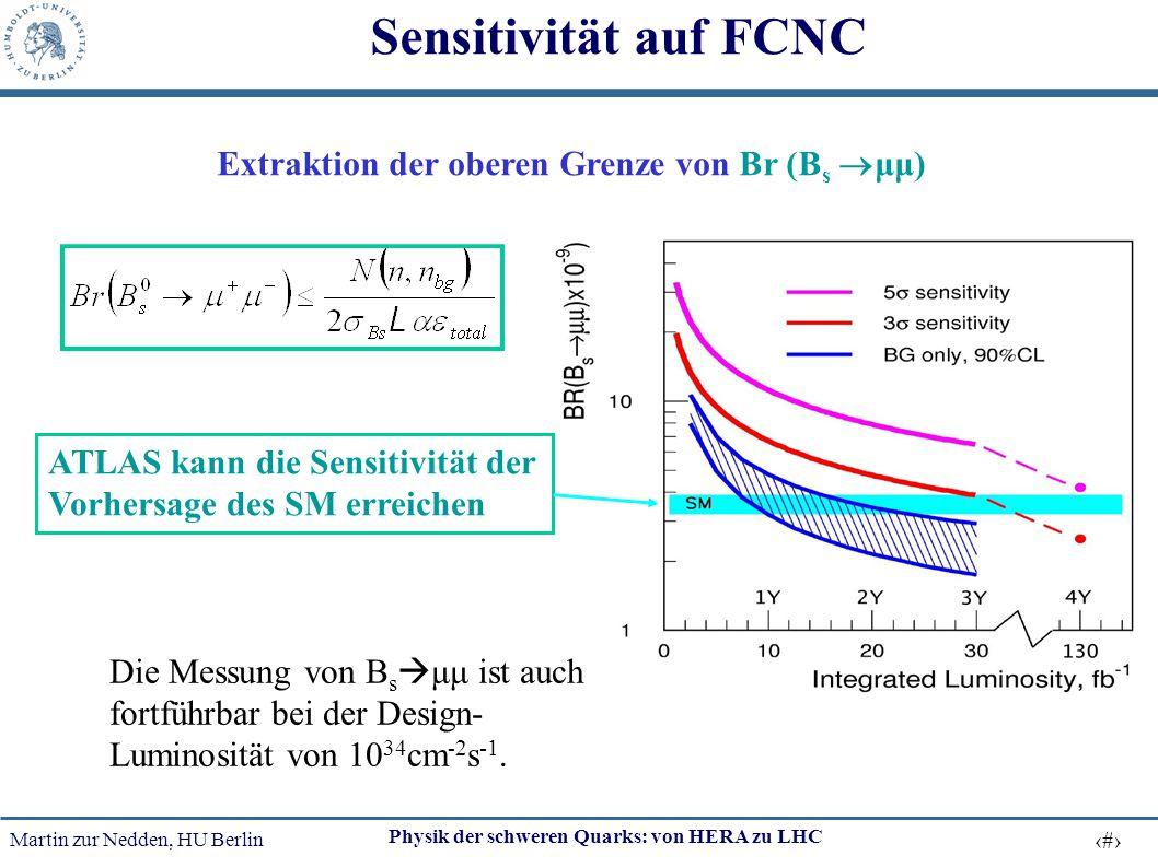 Martin zur Nedden, HU Berlin 35 Physik der schweren Quarks: von HERA zu LHC Sensitivität auf FCNC Extraktion der oberen Grenze von Br (B s  μμ) ATLAS