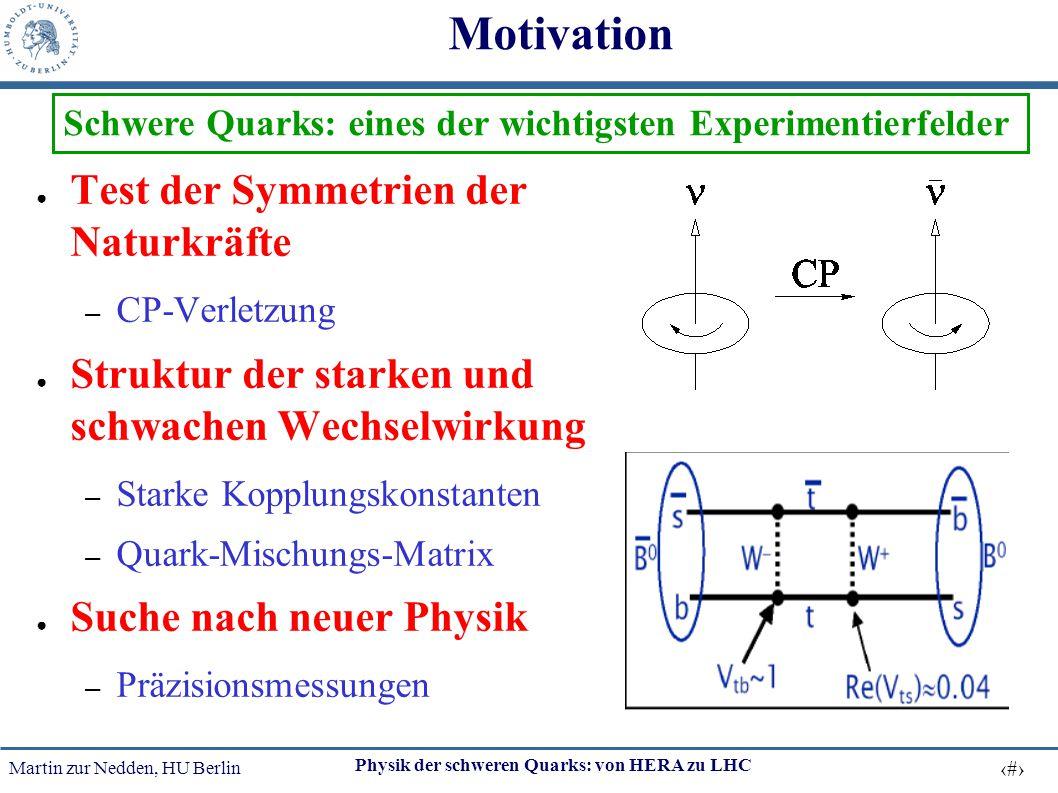 Martin zur Nedden, HU Berlin 4 Physik der schweren Quarks: von HERA zu LHC Motivation ● Test der Symmetrien der Naturkräfte – CP-Verletzung ● Struktur
