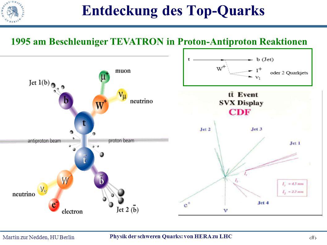 Martin zur Nedden, HU Berlin 42 Physik der schweren Quarks: von HERA zu LHC Entdeckung des Top-Quarks 1995 am Beschleuniger TEVATRON in Proton-Antipro