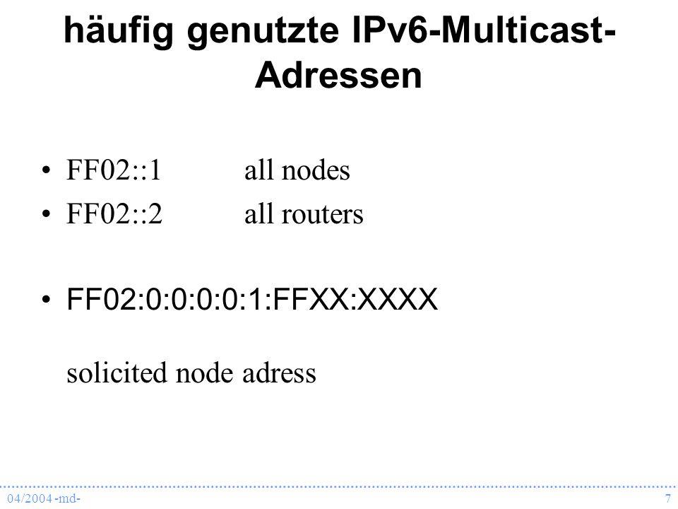 04/2004 -md-7 häufig genutzte IPv6-Multicast- Adressen FF02::1all nodes FF02::2all routers FF02:0:0:0:0:1:FFXX:XXXX solicited node adress