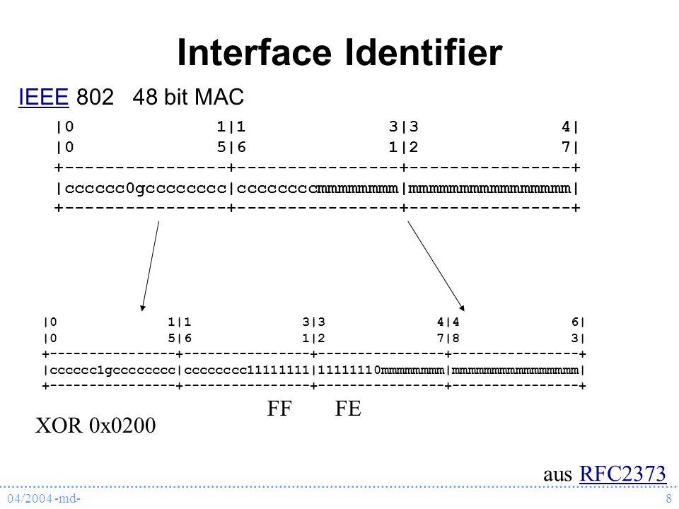04/2004 -md-8 Interface Identifier  0 1 1 3 3 4   0 5 6 1 2 7  +----------------+----------------+----------------+  cccccc0gcccccccc ccccccccmmmmmmmm mmmmmmmmmmmmmmmm  +----------------+----------------+----------------+ aus RFC2373RFC2373  0 1 1 3 3 4 4 6   0 5 6 1 2 7 8 3  +----------------+----------------+----------------+----------------+  cccccc1gcccccccc cccccccc11111111 11111110mmmmmmmm mmmmmmmmmmmmmmmm  +----------------+----------------+----------------+----------------+ FFFE XOR 0x0200 IEEEIEEE 802 48 bit MAC