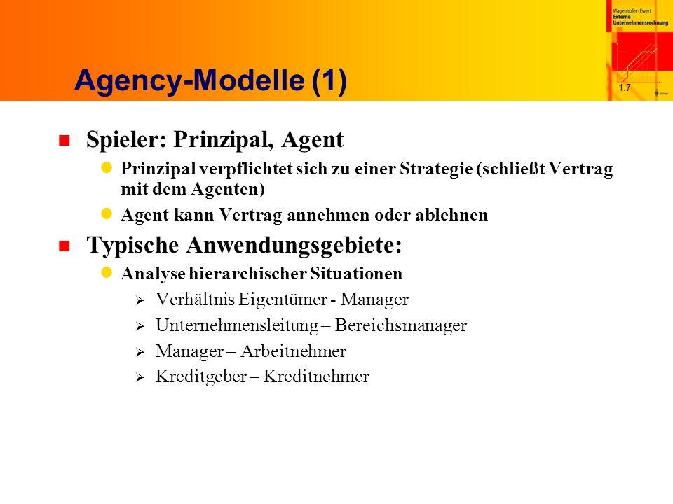 1.7 Agency-Modelle (1) n Spieler: Prinzipal, Agent Prinzipal verpflichtet sich zu einer Strategie (schließt Vertrag mit dem Agenten) Agent kann Vertrag annehmen oder ablehnen n Typische Anwendungsgebiete: Analyse hierarchischer Situationen  Verhältnis Eigentümer - Manager  Unternehmensleitung – Bereichsmanager  Manager – Arbeitnehmer  Kreditgeber – Kreditnehmer