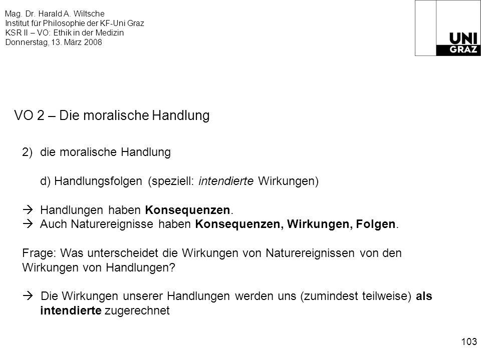 Mag. Dr. Harald A. Wiltsche Institut für Philosophie der KF-Uni Graz KSR II – VO: Ethik in der Medizin Donnerstag, 13. März 2008 103 VO 2 – Die morali