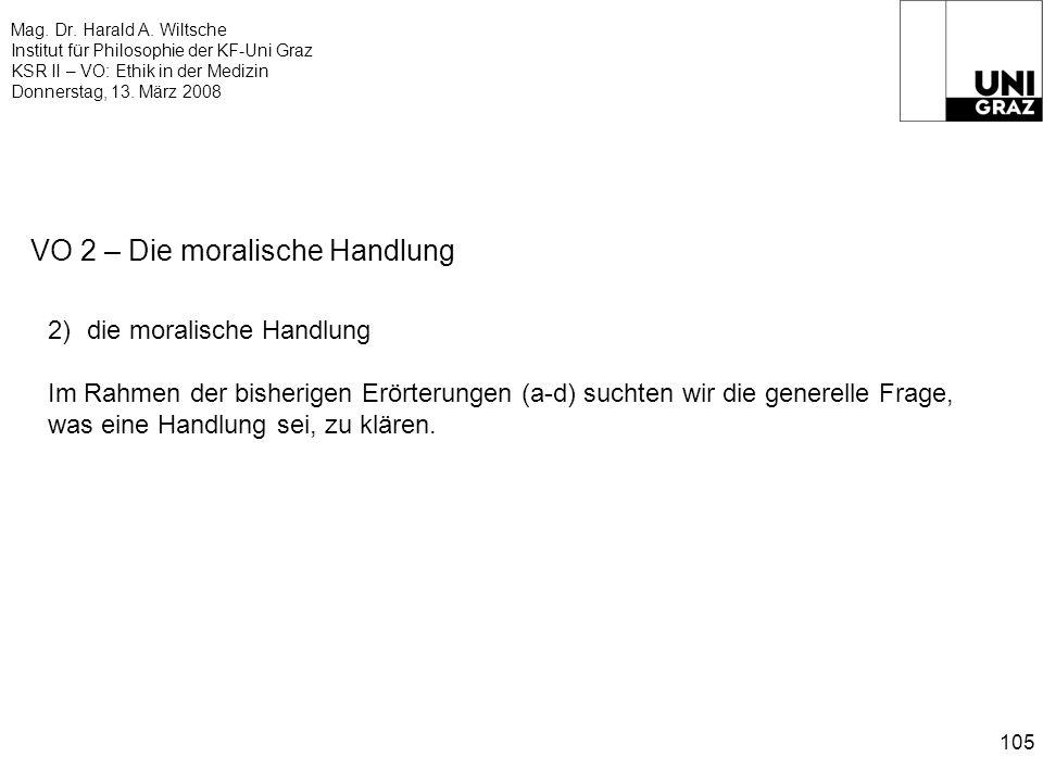 Mag. Dr. Harald A. Wiltsche Institut für Philosophie der KF-Uni Graz KSR II – VO: Ethik in der Medizin Donnerstag, 13. März 2008 105 VO 2 – Die morali
