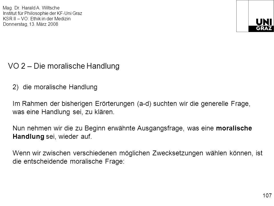 Mag. Dr. Harald A. Wiltsche Institut für Philosophie der KF-Uni Graz KSR II – VO: Ethik in der Medizin Donnerstag, 13. März 2008 107 VO 2 – Die morali