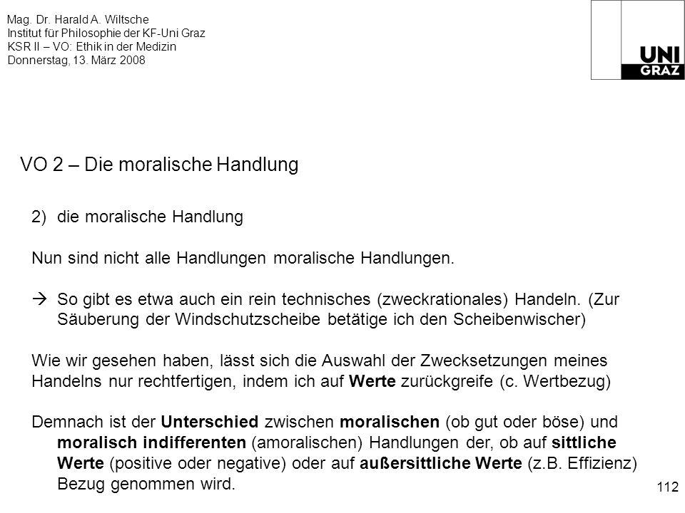 Mag. Dr. Harald A. Wiltsche Institut für Philosophie der KF-Uni Graz KSR II – VO: Ethik in der Medizin Donnerstag, 13. März 2008 112 VO 2 – Die morali