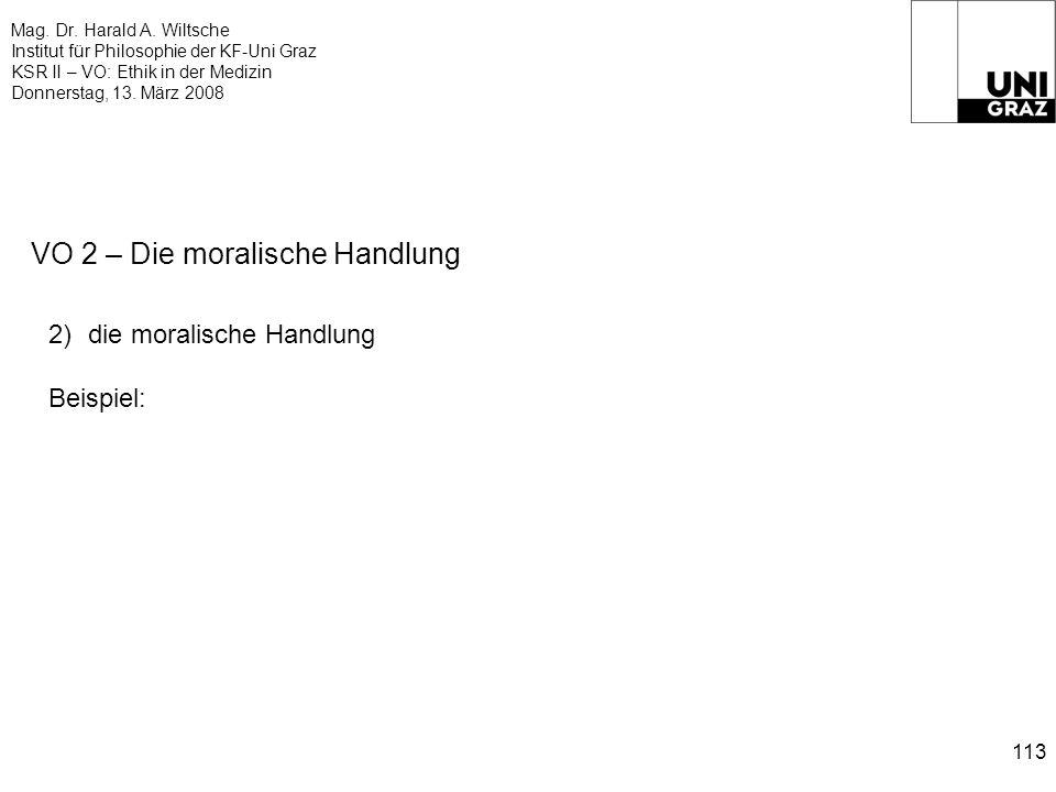 Mag. Dr. Harald A. Wiltsche Institut für Philosophie der KF-Uni Graz KSR II – VO: Ethik in der Medizin Donnerstag, 13. März 2008 113 VO 2 – Die morali
