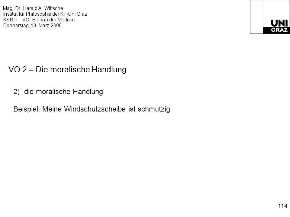 Mag. Dr. Harald A. Wiltsche Institut für Philosophie der KF-Uni Graz KSR II – VO: Ethik in der Medizin Donnerstag, 13. März 2008 114 VO 2 – Die morali