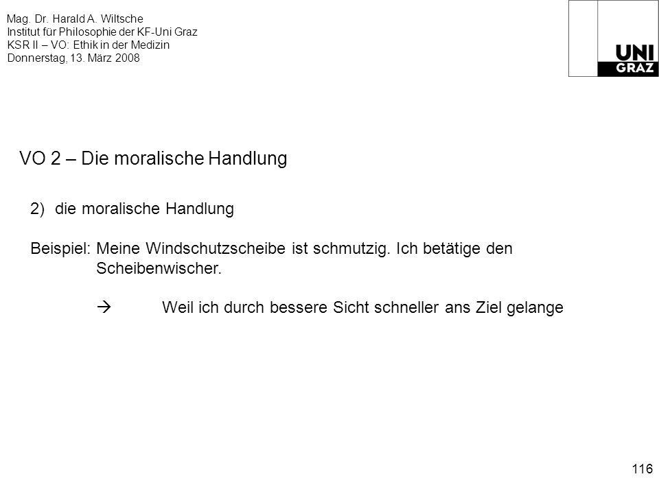 Mag. Dr. Harald A. Wiltsche Institut für Philosophie der KF-Uni Graz KSR II – VO: Ethik in der Medizin Donnerstag, 13. März 2008 116 VO 2 – Die morali