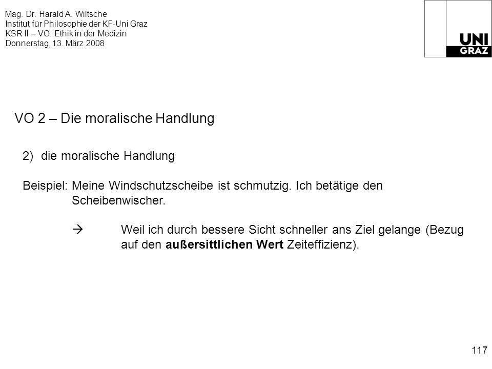 Mag. Dr. Harald A. Wiltsche Institut für Philosophie der KF-Uni Graz KSR II – VO: Ethik in der Medizin Donnerstag, 13. März 2008 117 VO 2 – Die morali