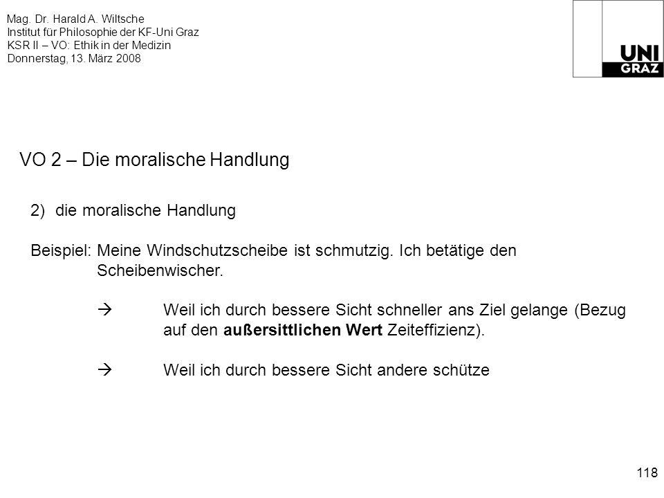 Mag. Dr. Harald A. Wiltsche Institut für Philosophie der KF-Uni Graz KSR II – VO: Ethik in der Medizin Donnerstag, 13. März 2008 118 VO 2 – Die morali