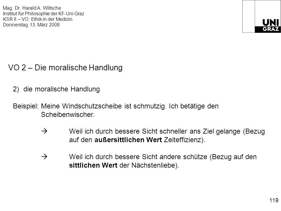 Mag. Dr. Harald A. Wiltsche Institut für Philosophie der KF-Uni Graz KSR II – VO: Ethik in der Medizin Donnerstag, 13. März 2008 119 VO 2 – Die morali