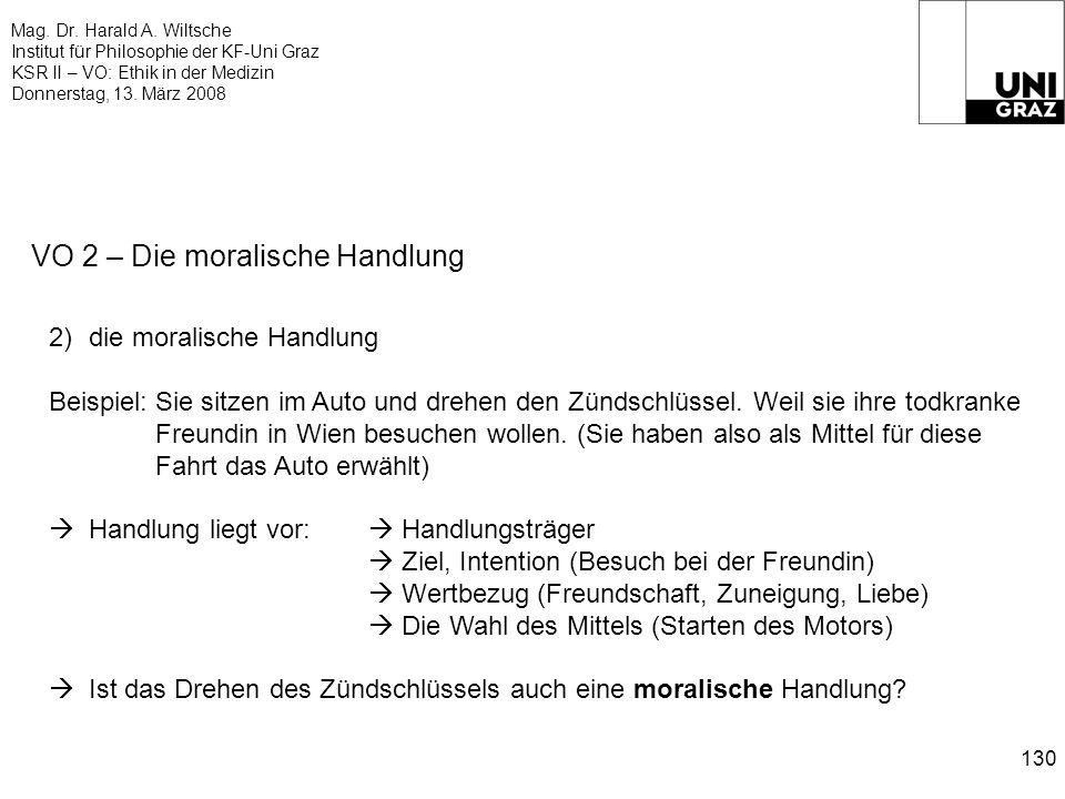 Mag. Dr. Harald A. Wiltsche Institut für Philosophie der KF-Uni Graz KSR II – VO: Ethik in der Medizin Donnerstag, 13. März 2008 130 VO 2 – Die morali