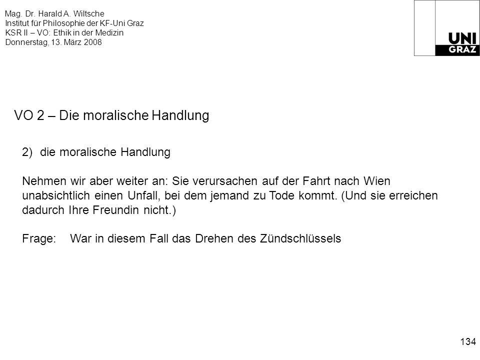 Mag. Dr. Harald A. Wiltsche Institut für Philosophie der KF-Uni Graz KSR II – VO: Ethik in der Medizin Donnerstag, 13. März 2008 134 VO 2 – Die morali