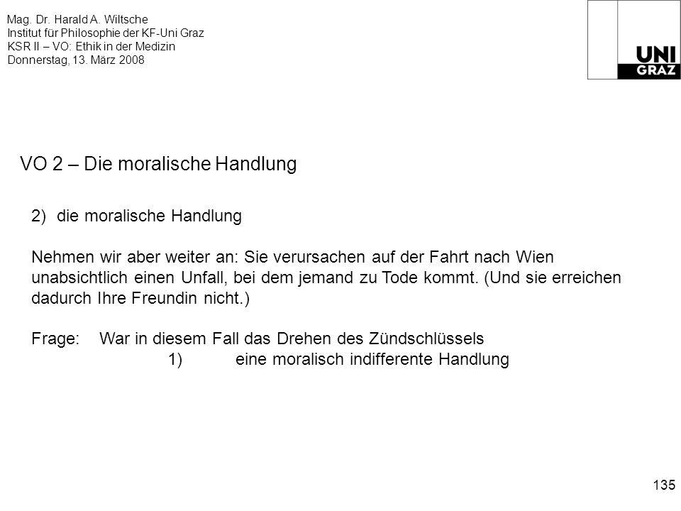 Mag. Dr. Harald A. Wiltsche Institut für Philosophie der KF-Uni Graz KSR II – VO: Ethik in der Medizin Donnerstag, 13. März 2008 135 VO 2 – Die morali