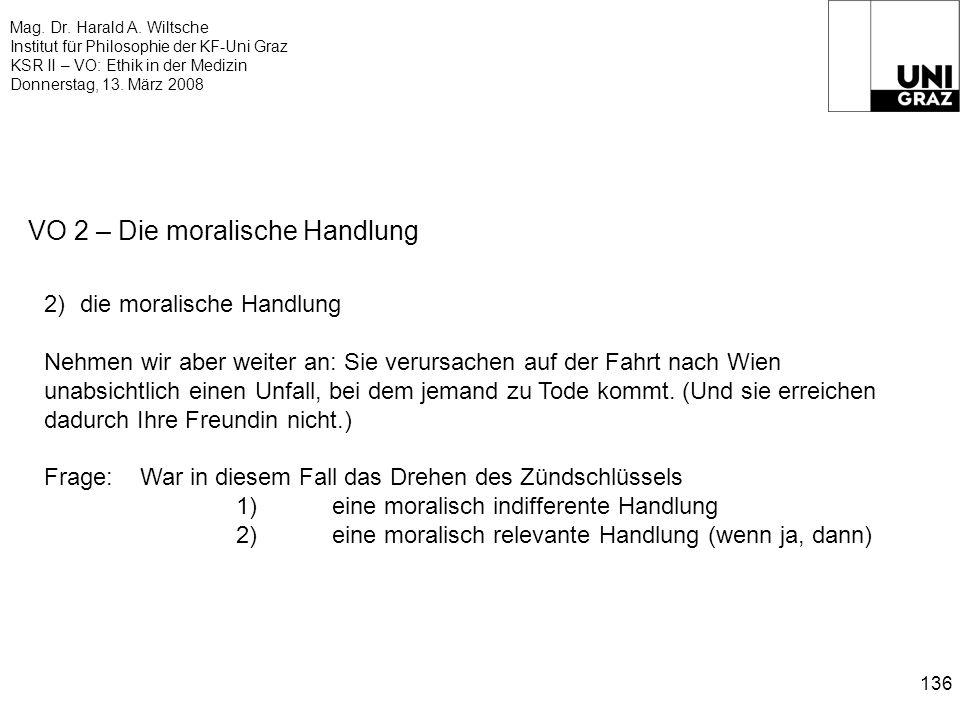 Mag. Dr. Harald A. Wiltsche Institut für Philosophie der KF-Uni Graz KSR II – VO: Ethik in der Medizin Donnerstag, 13. März 2008 136 VO 2 – Die morali