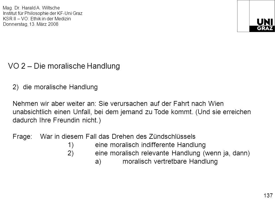 Mag. Dr. Harald A. Wiltsche Institut für Philosophie der KF-Uni Graz KSR II – VO: Ethik in der Medizin Donnerstag, 13. März 2008 137 VO 2 – Die morali