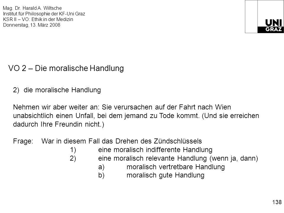 Mag. Dr. Harald A. Wiltsche Institut für Philosophie der KF-Uni Graz KSR II – VO: Ethik in der Medizin Donnerstag, 13. März 2008 138 VO 2 – Die morali