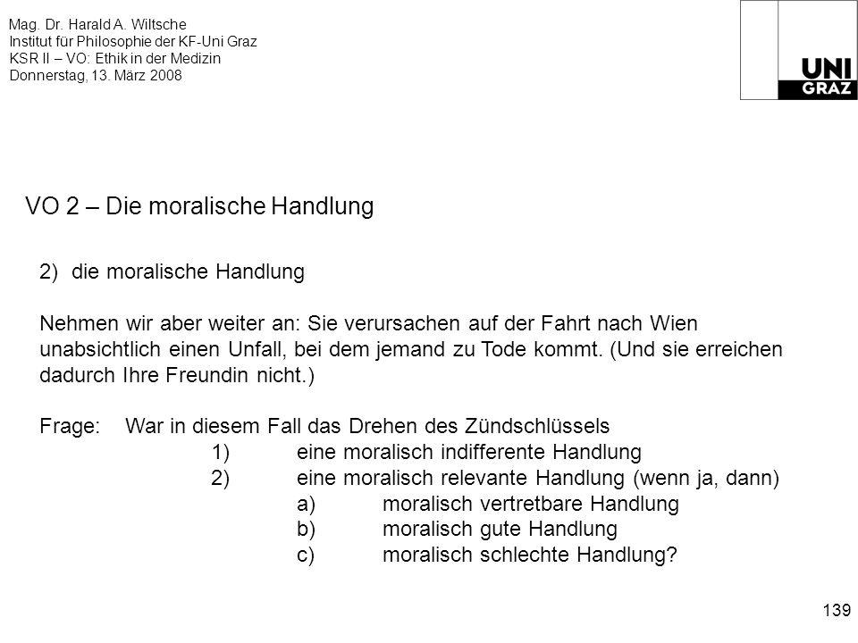 Mag. Dr. Harald A. Wiltsche Institut für Philosophie der KF-Uni Graz KSR II – VO: Ethik in der Medizin Donnerstag, 13. März 2008 139 VO 2 – Die morali
