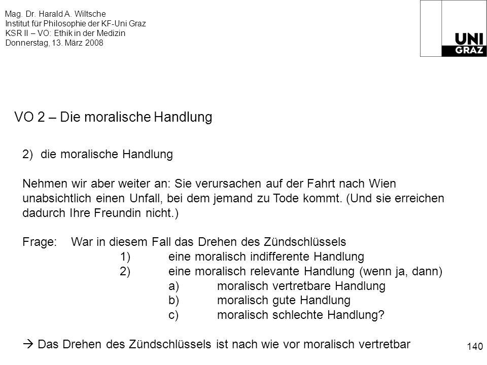 Mag. Dr. Harald A. Wiltsche Institut für Philosophie der KF-Uni Graz KSR II – VO: Ethik in der Medizin Donnerstag, 13. März 2008 140 VO 2 – Die morali