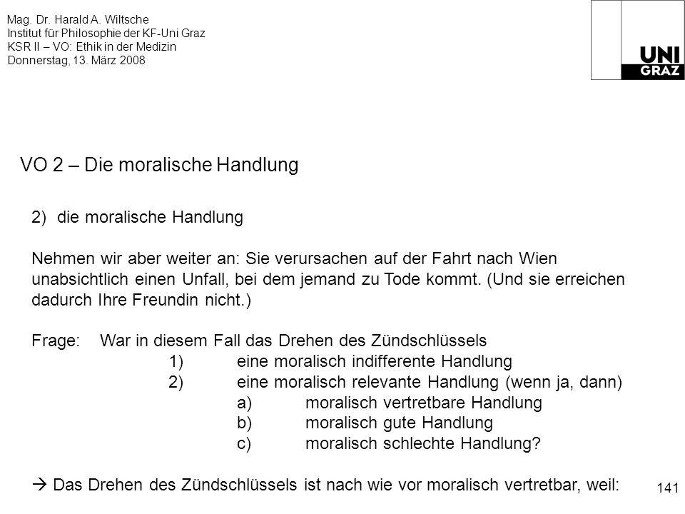 Mag. Dr. Harald A. Wiltsche Institut für Philosophie der KF-Uni Graz KSR II – VO: Ethik in der Medizin Donnerstag, 13. März 2008 141 VO 2 – Die morali