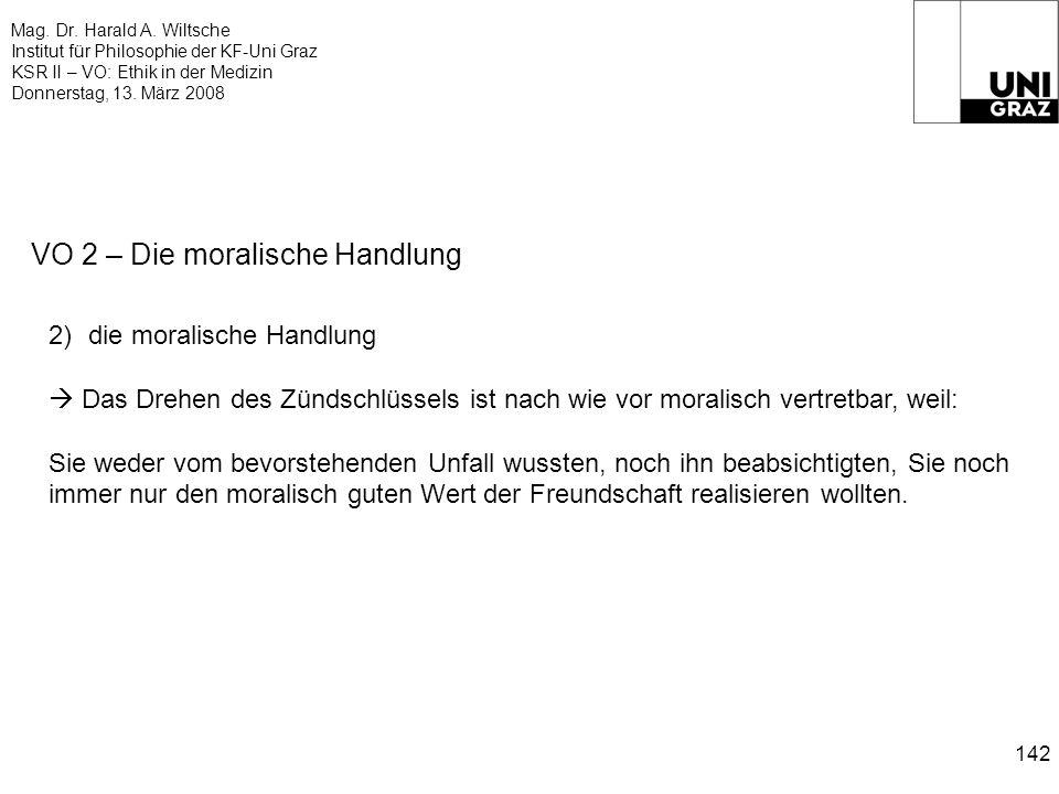 Mag. Dr. Harald A. Wiltsche Institut für Philosophie der KF-Uni Graz KSR II – VO: Ethik in der Medizin Donnerstag, 13. März 2008 142 VO 2 – Die morali