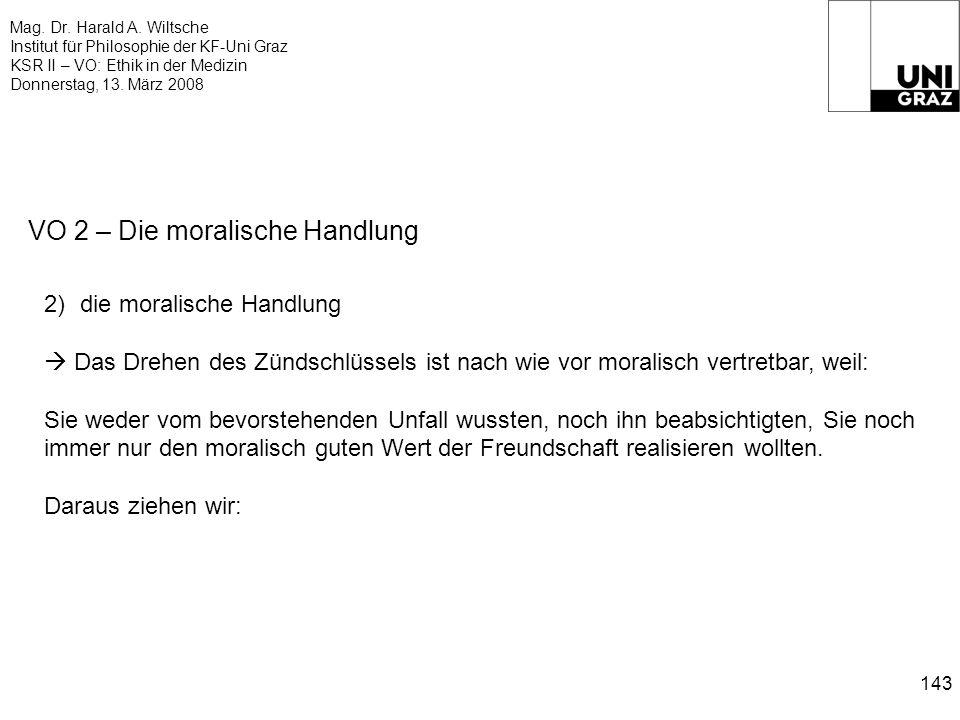 Mag. Dr. Harald A. Wiltsche Institut für Philosophie der KF-Uni Graz KSR II – VO: Ethik in der Medizin Donnerstag, 13. März 2008 143 VO 2 – Die morali