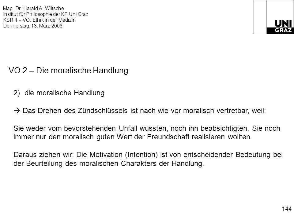 Mag. Dr. Harald A. Wiltsche Institut für Philosophie der KF-Uni Graz KSR II – VO: Ethik in der Medizin Donnerstag, 13. März 2008 144 VO 2 – Die morali