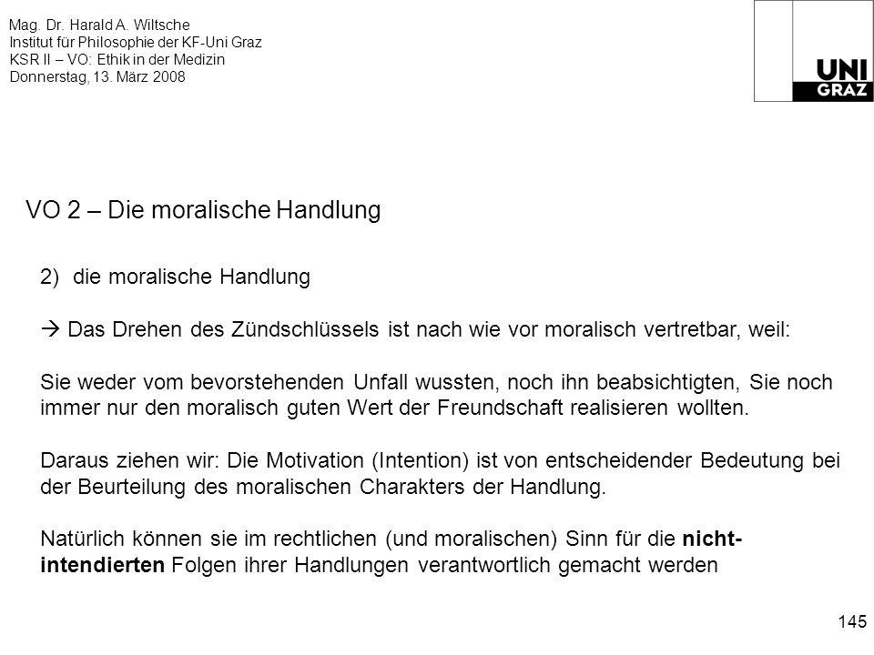 Mag. Dr. Harald A. Wiltsche Institut für Philosophie der KF-Uni Graz KSR II – VO: Ethik in der Medizin Donnerstag, 13. März 2008 145 VO 2 – Die morali