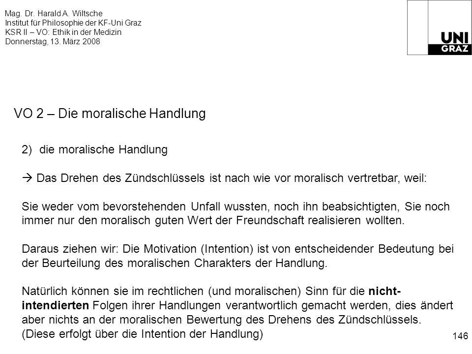 Mag. Dr. Harald A. Wiltsche Institut für Philosophie der KF-Uni Graz KSR II – VO: Ethik in der Medizin Donnerstag, 13. März 2008 146 VO 2 – Die morali