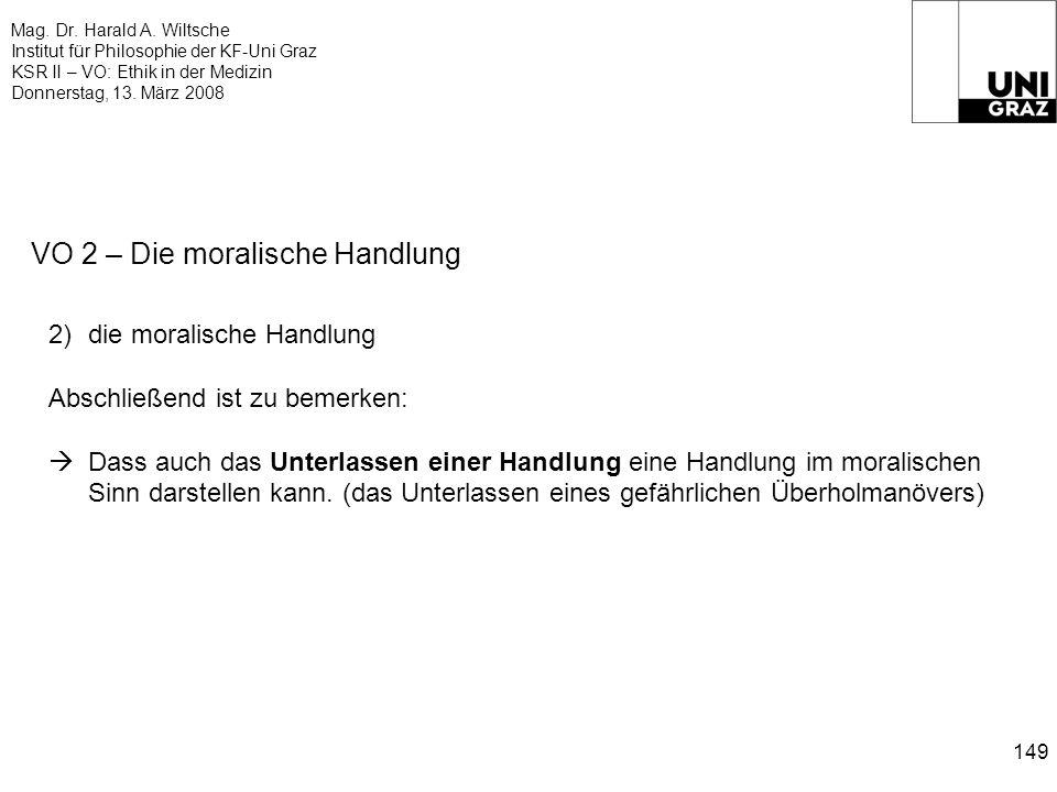 Mag. Dr. Harald A. Wiltsche Institut für Philosophie der KF-Uni Graz KSR II – VO: Ethik in der Medizin Donnerstag, 13. März 2008 149 VO 2 – Die morali
