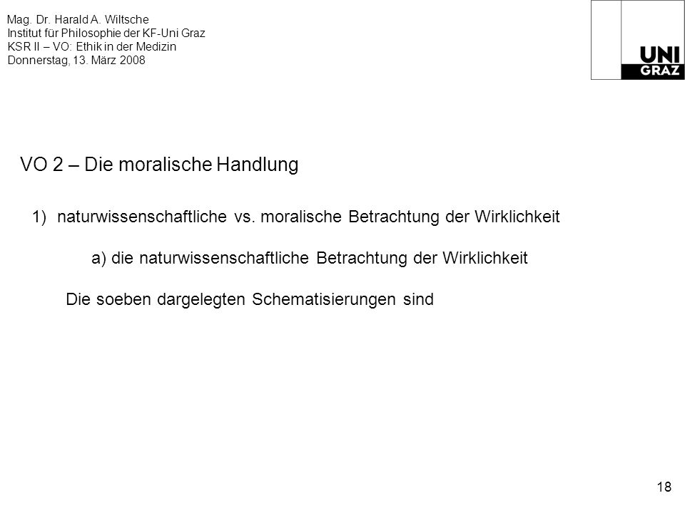 Mag. Dr. Harald A. Wiltsche Institut für Philosophie der KF-Uni Graz KSR II – VO: Ethik in der Medizin Donnerstag, 13. März 2008 18 VO 2 – Die moralis