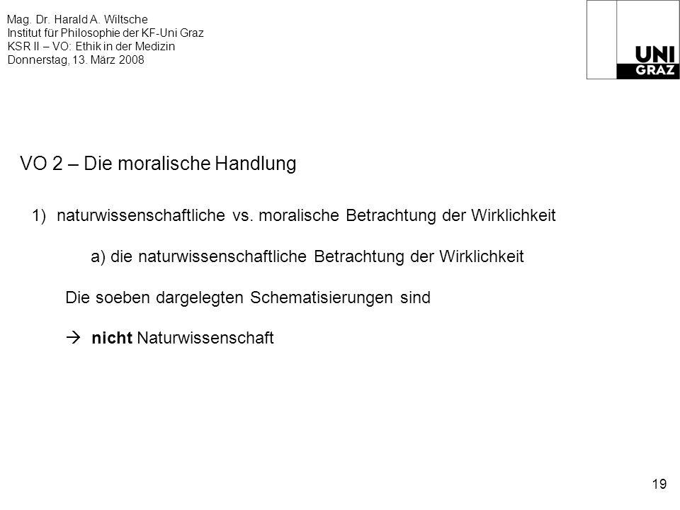 Mag. Dr. Harald A. Wiltsche Institut für Philosophie der KF-Uni Graz KSR II – VO: Ethik in der Medizin Donnerstag, 13. März 2008 19 VO 2 – Die moralis