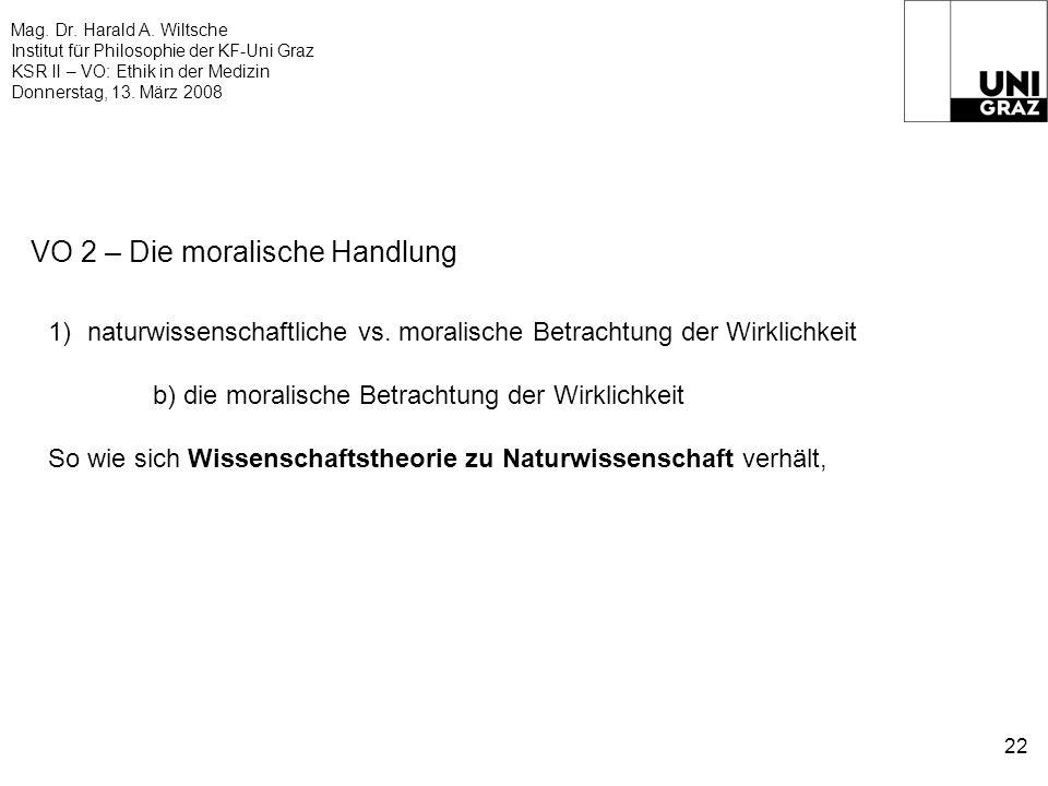 Mag. Dr. Harald A. Wiltsche Institut für Philosophie der KF-Uni Graz KSR II – VO: Ethik in der Medizin Donnerstag, 13. März 2008 22 VO 2 – Die moralis