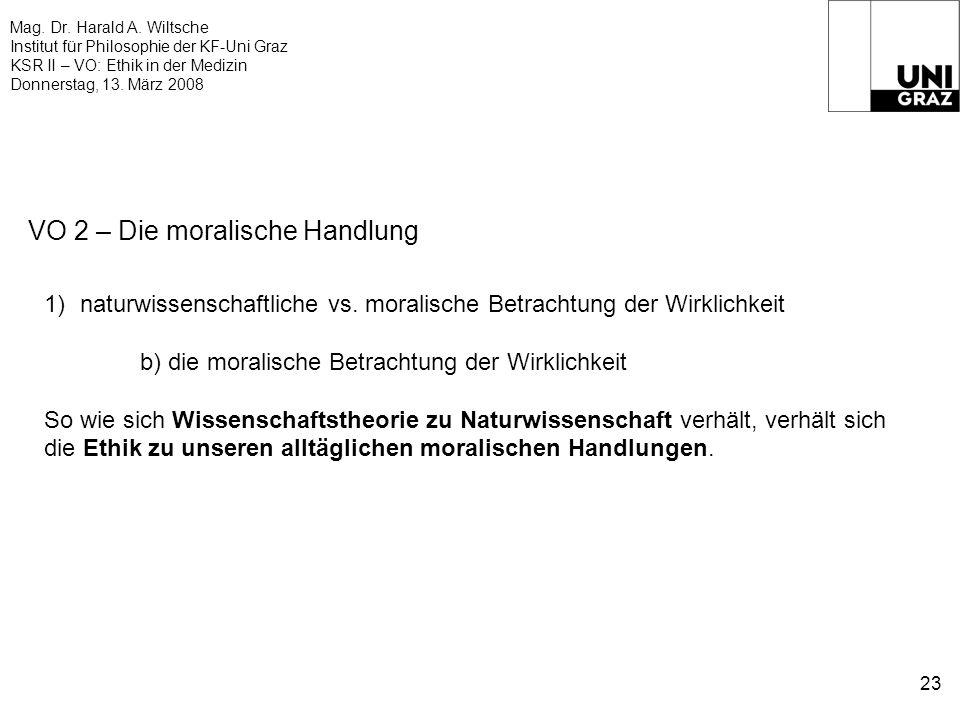 Mag. Dr. Harald A. Wiltsche Institut für Philosophie der KF-Uni Graz KSR II – VO: Ethik in der Medizin Donnerstag, 13. März 2008 23 VO 2 – Die moralis