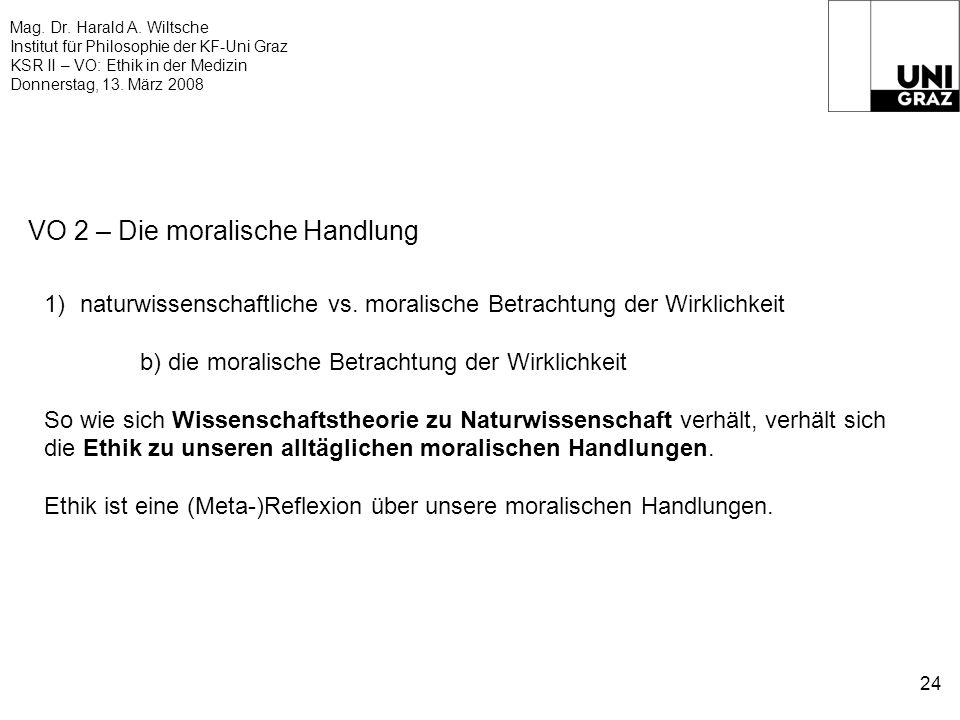 Mag. Dr. Harald A. Wiltsche Institut für Philosophie der KF-Uni Graz KSR II – VO: Ethik in der Medizin Donnerstag, 13. März 2008 24 VO 2 – Die moralis