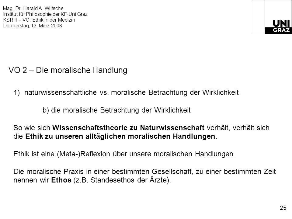 Mag. Dr. Harald A. Wiltsche Institut für Philosophie der KF-Uni Graz KSR II – VO: Ethik in der Medizin Donnerstag, 13. März 2008 25 VO 2 – Die moralis