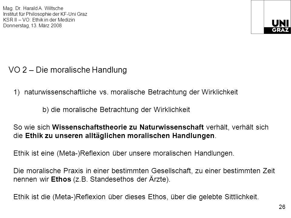 Mag. Dr. Harald A. Wiltsche Institut für Philosophie der KF-Uni Graz KSR II – VO: Ethik in der Medizin Donnerstag, 13. März 2008 26 VO 2 – Die moralis