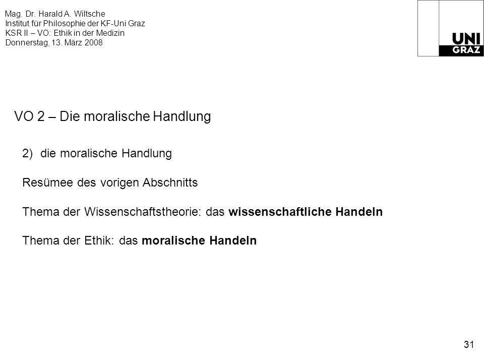 Mag. Dr. Harald A. Wiltsche Institut für Philosophie der KF-Uni Graz KSR II – VO: Ethik in der Medizin Donnerstag, 13. März 2008 31 VO 2 – Die moralis