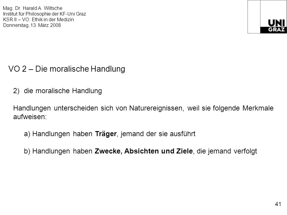 Mag. Dr. Harald A. Wiltsche Institut für Philosophie der KF-Uni Graz KSR II – VO: Ethik in der Medizin Donnerstag, 13. März 2008 41 VO 2 – Die moralis