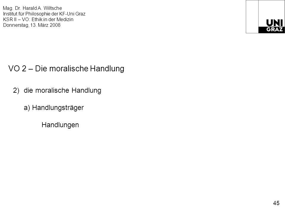 Mag. Dr. Harald A. Wiltsche Institut für Philosophie der KF-Uni Graz KSR II – VO: Ethik in der Medizin Donnerstag, 13. März 2008 45 VO 2 – Die moralis