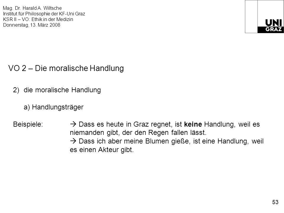 Mag. Dr. Harald A. Wiltsche Institut für Philosophie der KF-Uni Graz KSR II – VO: Ethik in der Medizin Donnerstag, 13. März 2008 53 VO 2 – Die moralis
