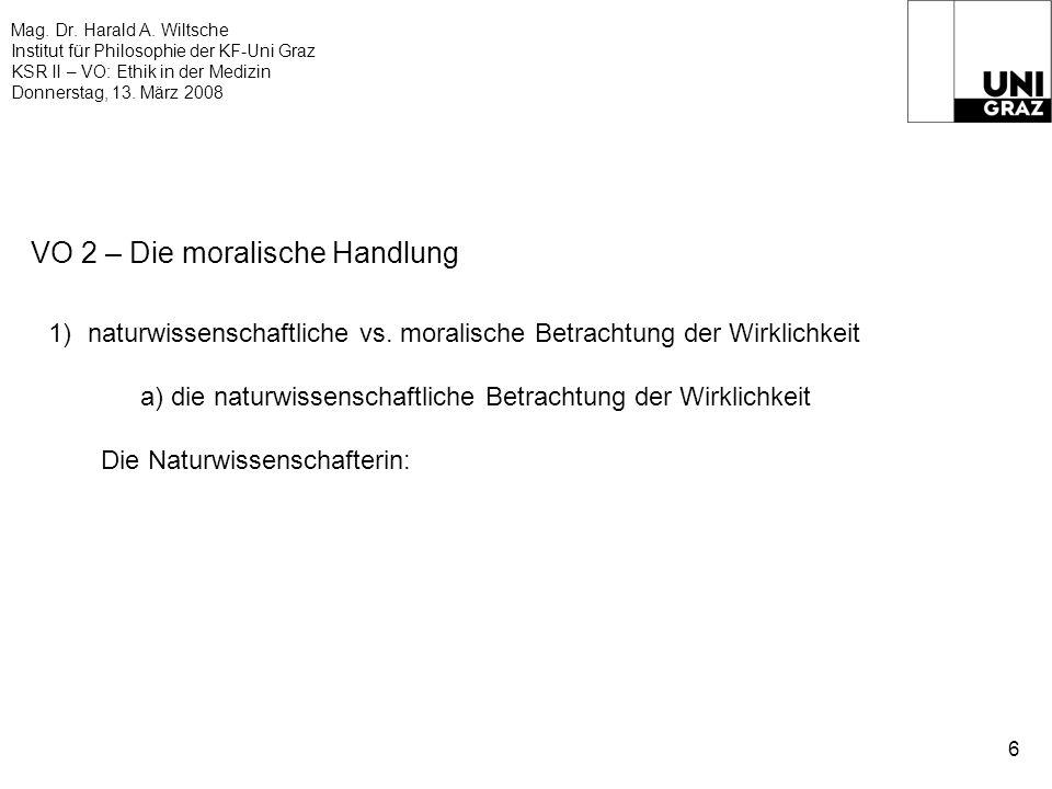 Mag. Dr. Harald A. Wiltsche Institut für Philosophie der KF-Uni Graz KSR II – VO: Ethik in der Medizin Donnerstag, 13. März 2008 6 VO 2 – Die moralisc