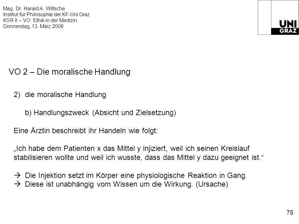 Mag. Dr. Harald A. Wiltsche Institut für Philosophie der KF-Uni Graz KSR II – VO: Ethik in der Medizin Donnerstag, 13. März 2008 75 VO 2 – Die moralis