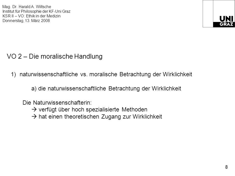 Mag. Dr. Harald A. Wiltsche Institut für Philosophie der KF-Uni Graz KSR II – VO: Ethik in der Medizin Donnerstag, 13. März 2008 8 VO 2 – Die moralisc