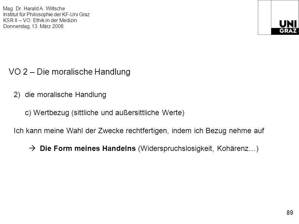 Mag. Dr. Harald A. Wiltsche Institut für Philosophie der KF-Uni Graz KSR II – VO: Ethik in der Medizin Donnerstag, 13. März 2008 89 VO 2 – Die moralis