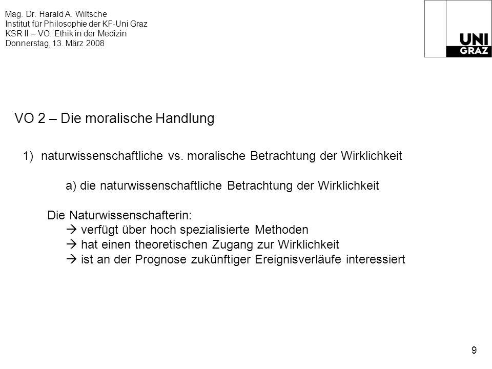 Mag. Dr. Harald A. Wiltsche Institut für Philosophie der KF-Uni Graz KSR II – VO: Ethik in der Medizin Donnerstag, 13. März 2008 9 VO 2 – Die moralisc